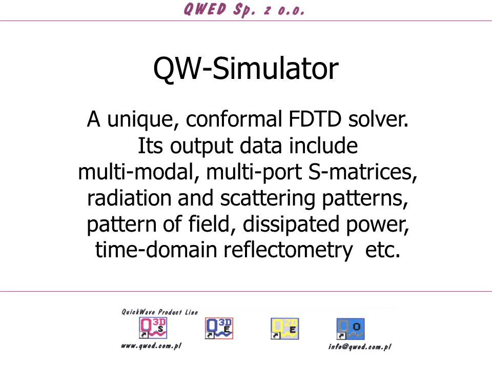 QW-Simulator A unique, conformal FDTD solver. Its output data include multi-modal, multi-port S-matrices, radiation and scattering patterns, pattern o