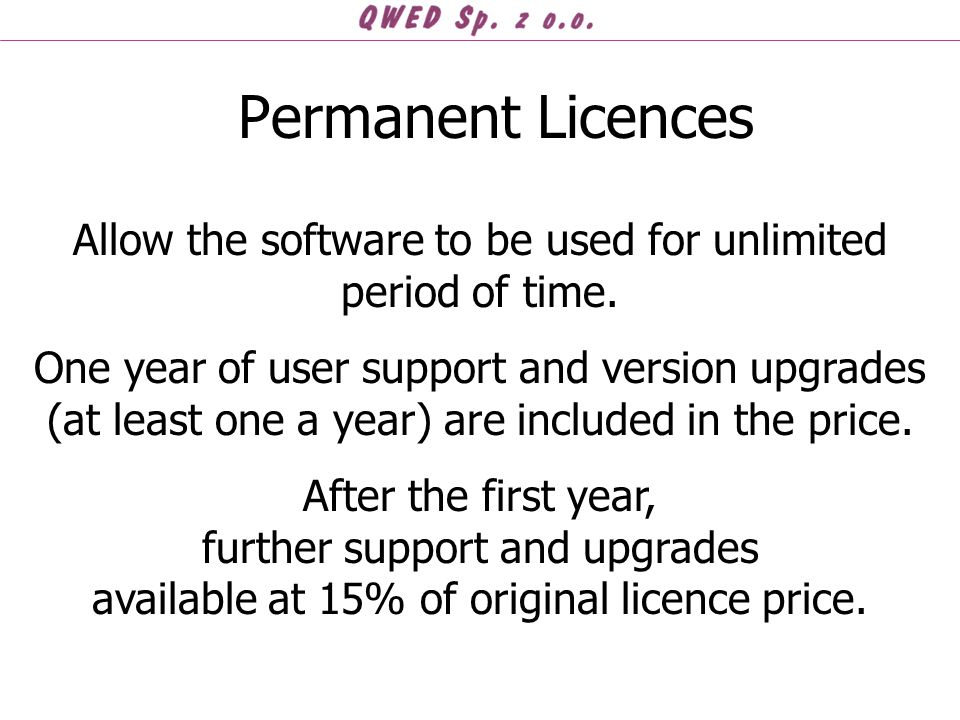 Permanent Licences Allow the software to be used for unlimited period of time. One year of user support and version upgrades (at least one a year) are