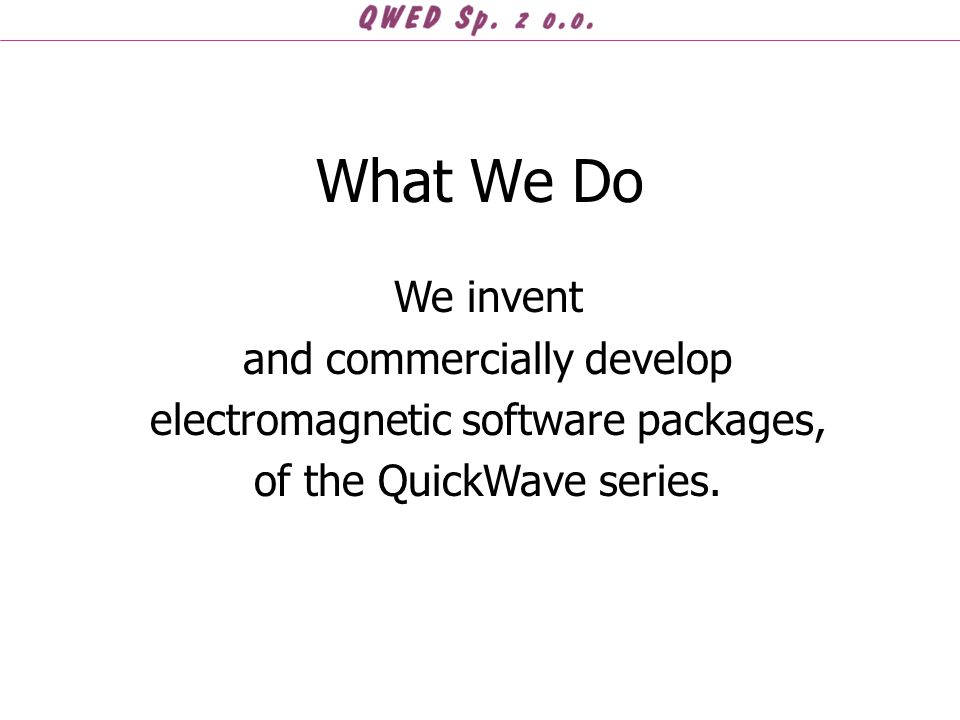 What We Do We invent and commercially develop electromagnetic software packages, of the QuickWave series.