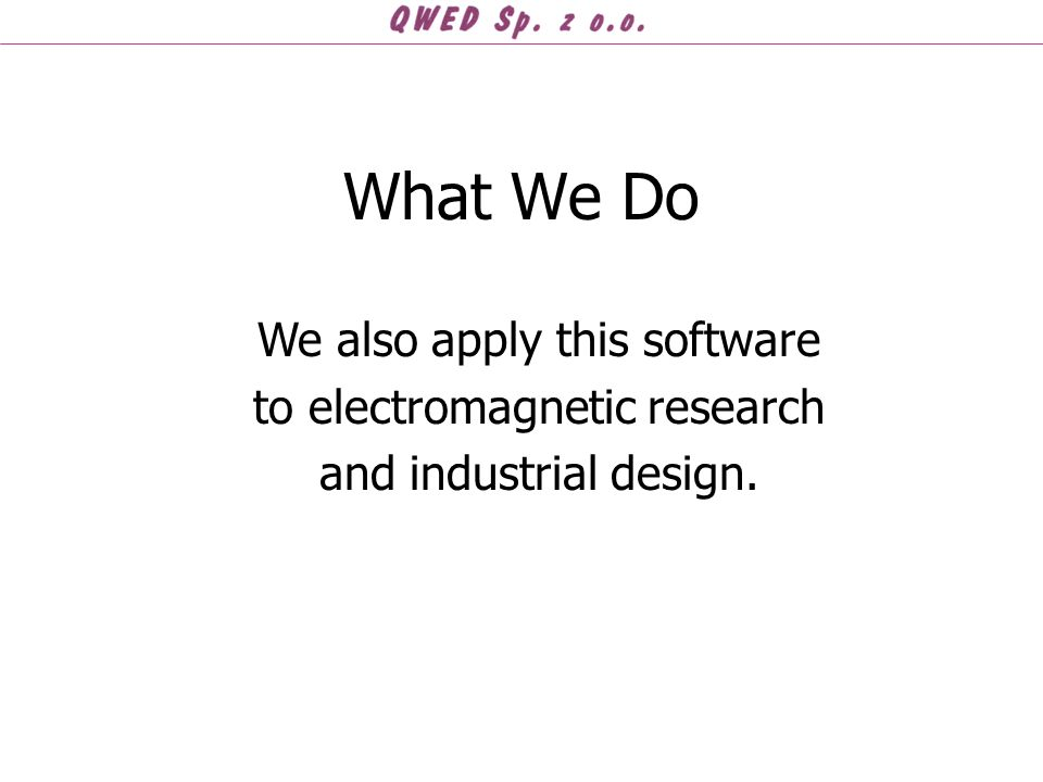What We Do We also apply this software to electromagnetic research and industrial design.