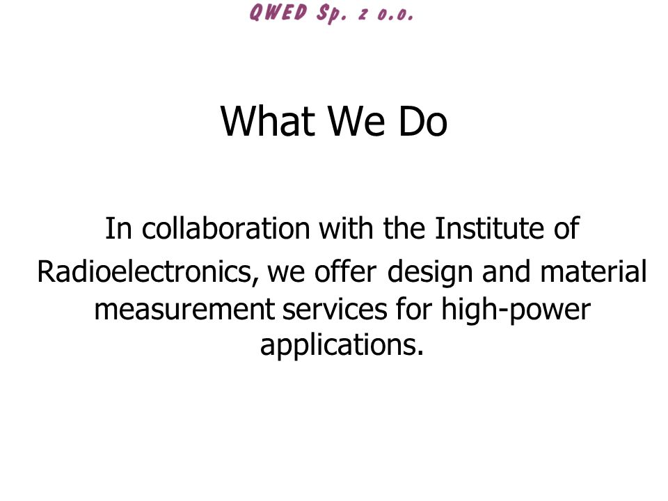 What We Do In collaboration with the Institute of Radioelectronics, we offer design and material measurement services for high-power applications.