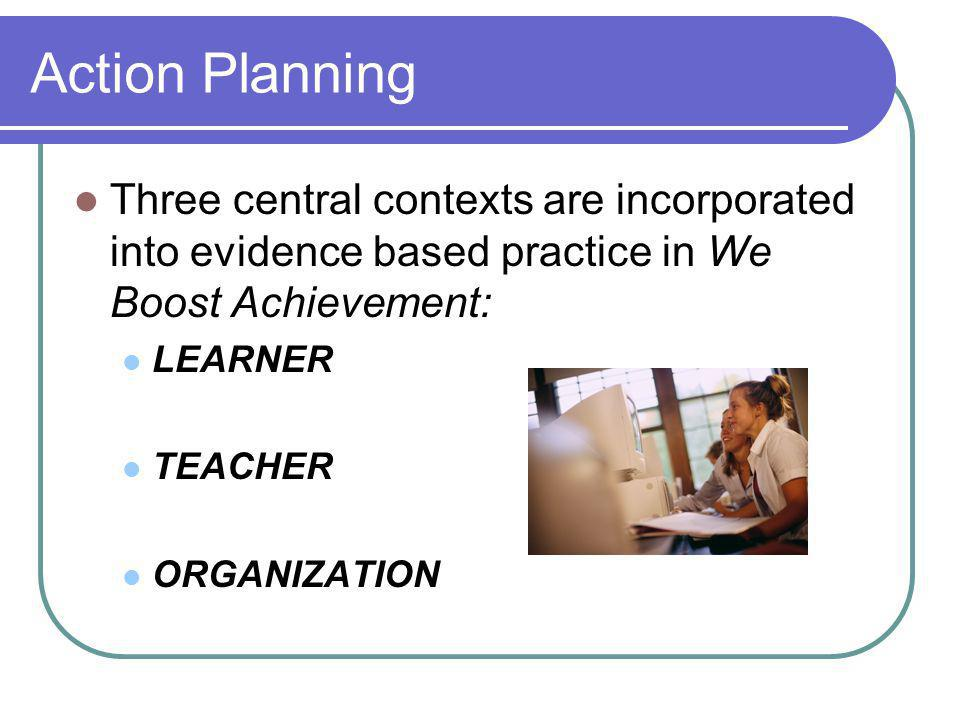 Action Planning Three central contexts are incorporated into evidence based practice in We Boost Achievement: LEARNER TEACHER ORGANIZATION