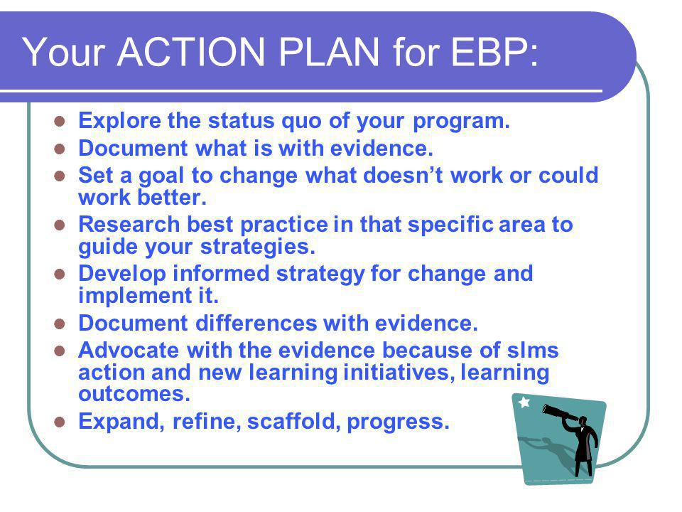 Your ACTION PLAN for EBP: Explore the status quo of your program. Document what is with evidence. Set a goal to change what doesn't work or could work