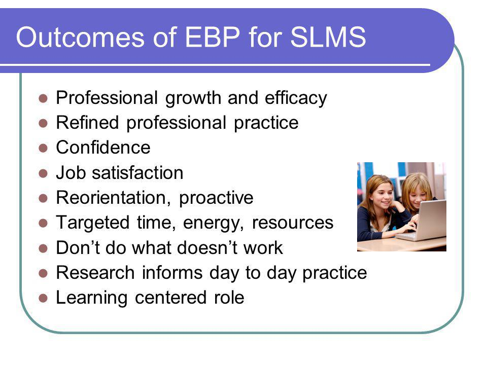 Outcomes of EBP for SLMS Professional growth and efficacy Refined professional practice Confidence Job satisfaction Reorientation, proactive Targeted