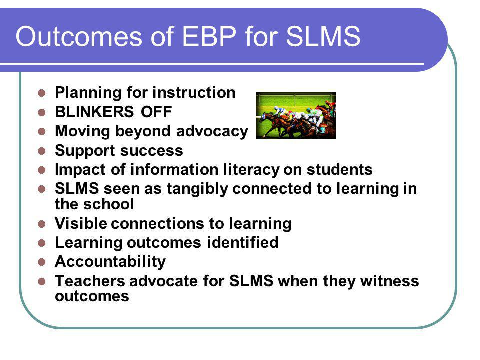 Outcomes of EBP for SLMS Planning for instruction BLINKERS OFF Moving beyond advocacy Support success Impact of information literacy on students SLMS