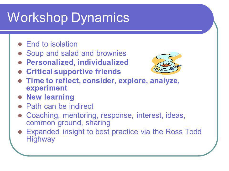 Workshop Dynamics End to isolation Soup and salad and brownies Personalized, individualized Critical supportive friends Time to reflect, consider, exp