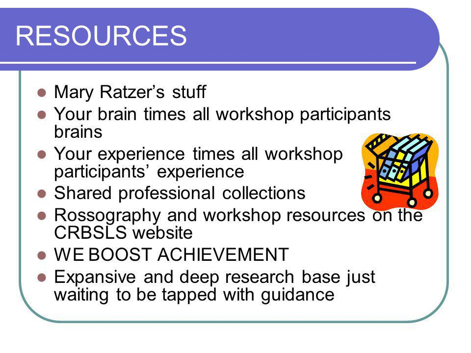 RESOURCES Mary Ratzer's stuff Your brain times all workshop participants brains Your experience times all workshop participants' experience Shared pro