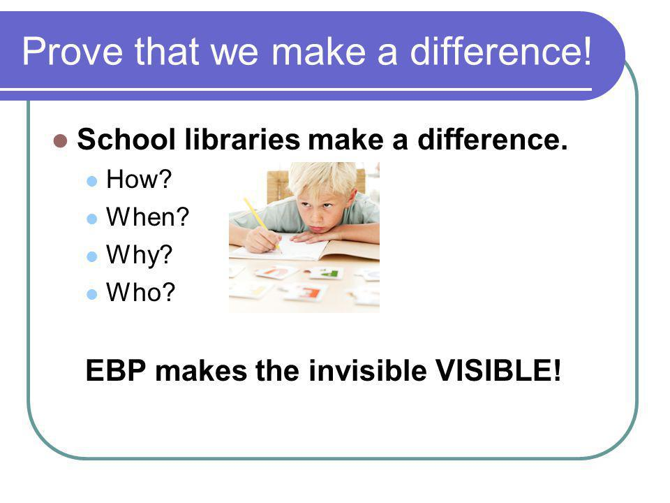 Prove that we make a difference! School libraries make a difference. How? When? Why? Who? EBP makes the invisible VISIBLE!