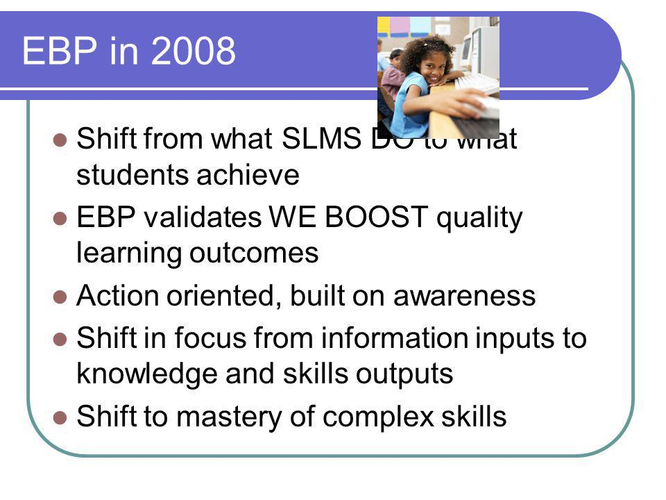 EBP in 2008 Shift from what SLMS DO to what students achieve EBP validates WE BOOST quality learning outcomes Action oriented, built on awareness Shif