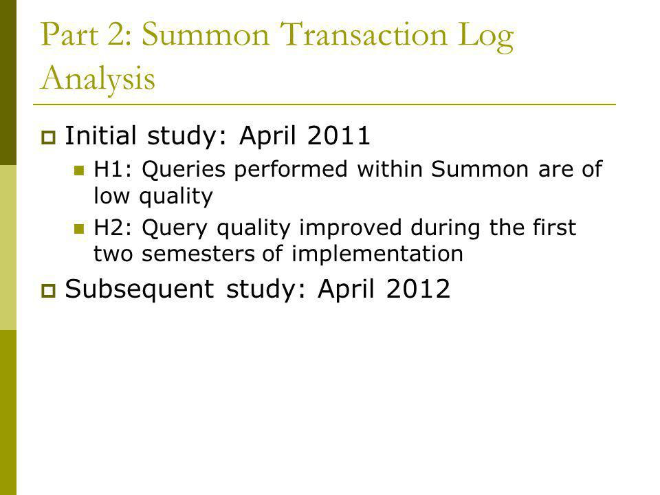 Part 2: Summon Transaction Log Analysis  Initial study: April 2011 H1: Queries performed within Summon are of low quality H2: Query quality improved during the first two semesters of implementation  Subsequent study: April 2012