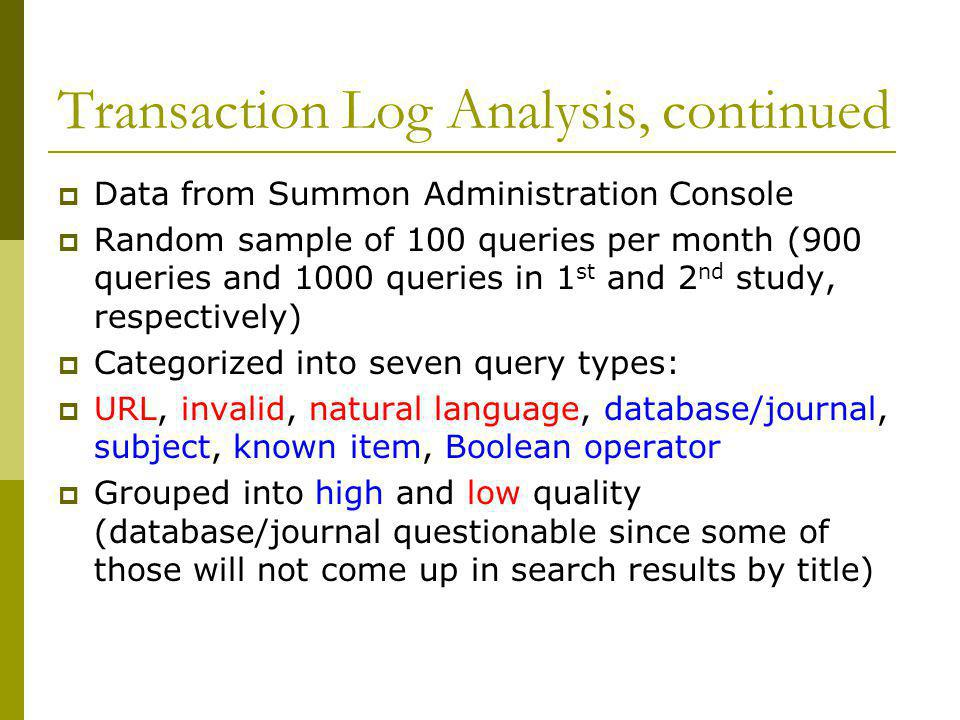 Transaction Log Analysis, continued  Data from Summon Administration Console  Random sample of 100 queries per month (900 queries and 1000 queries in 1 st and 2 nd study, respectively)  Categorized into seven query types:  URL, invalid, natural language, database/journal, subject, known item, Boolean operator  Grouped into high and low quality (database/journal questionable since some of those will not come up in search results by title)