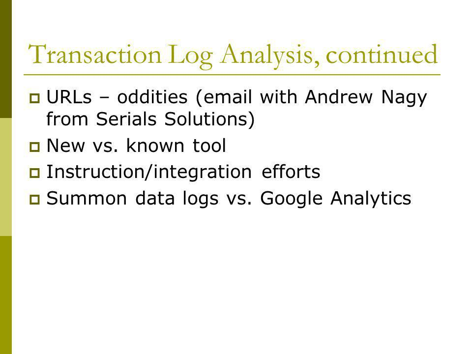 Transaction Log Analysis, continued  URLs – oddities (email with Andrew Nagy from Serials Solutions)  New vs. known tool  Instruction/integration e