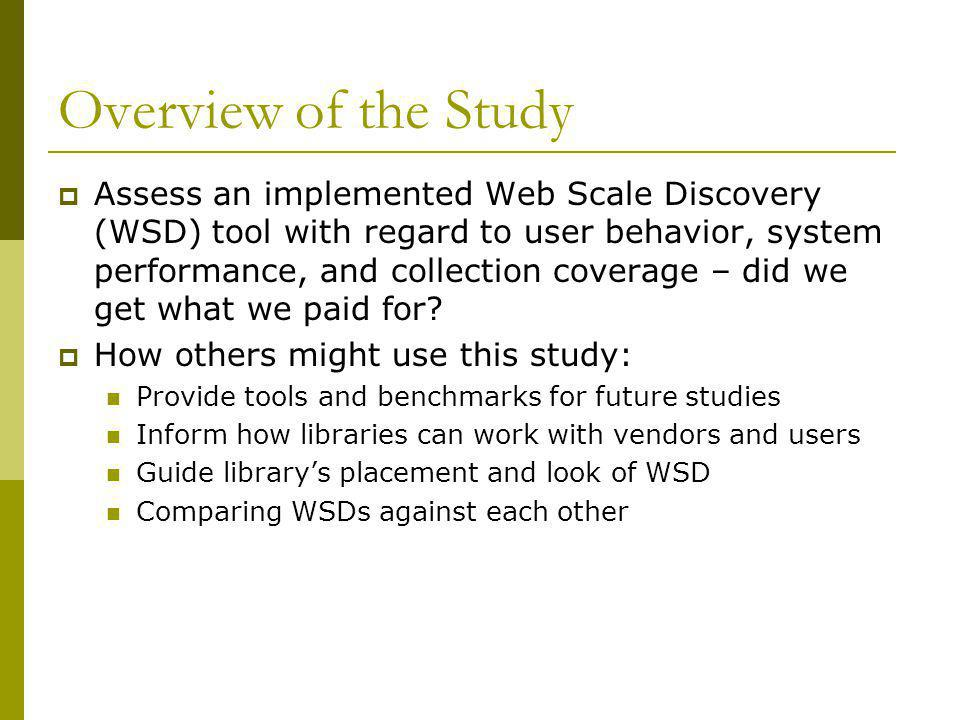 Overview of the Study  Assess an implemented Web Scale Discovery (WSD) tool with regard to user behavior, system performance, and collection coverage