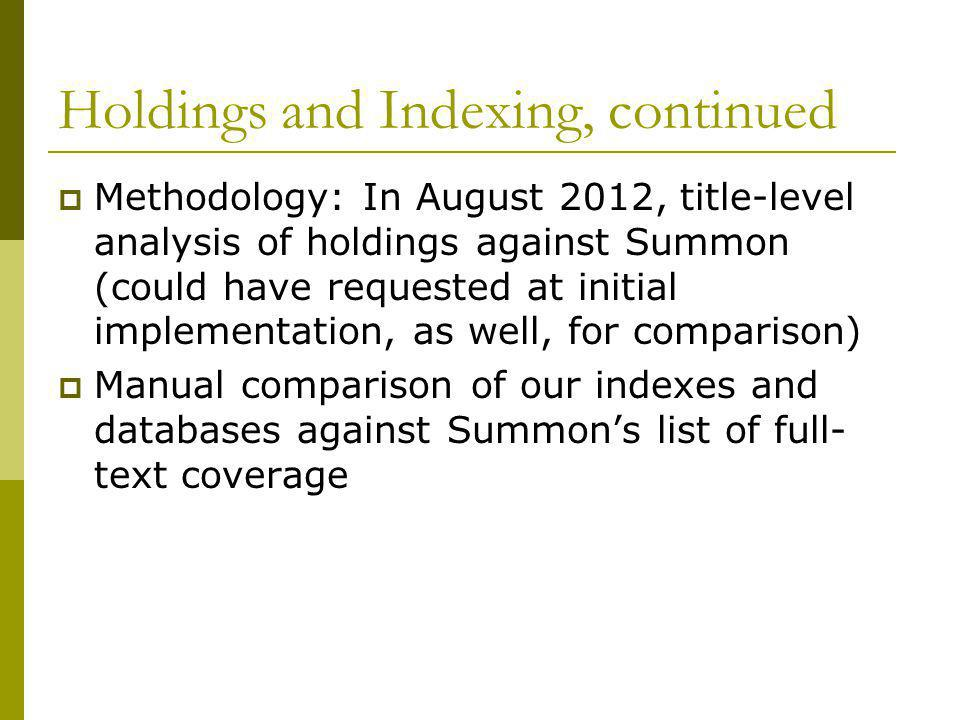 Holdings and Indexing, continued  Methodology: In August 2012, title-level analysis of holdings against Summon (could have requested at initial implementation, as well, for comparison)  Manual comparison of our indexes and databases against Summon's list of full- text coverage