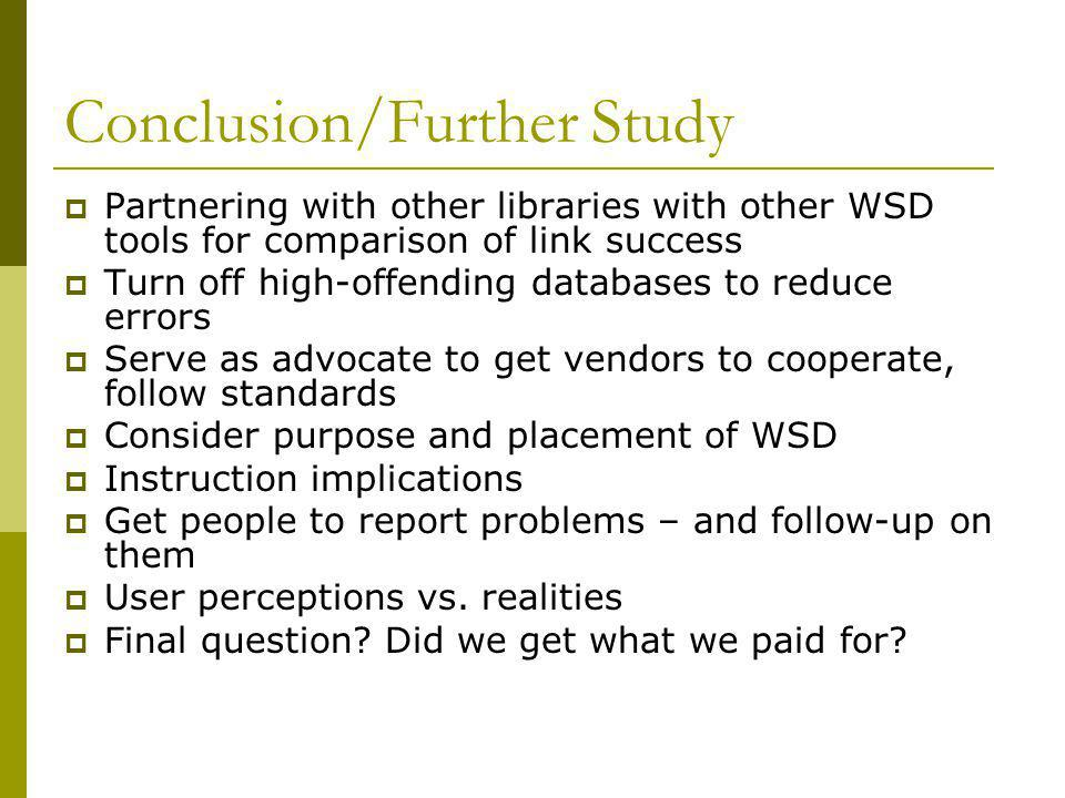 Conclusion/Further Study  Partnering with other libraries with other WSD tools for comparison of link success  Turn off high-offending databases to