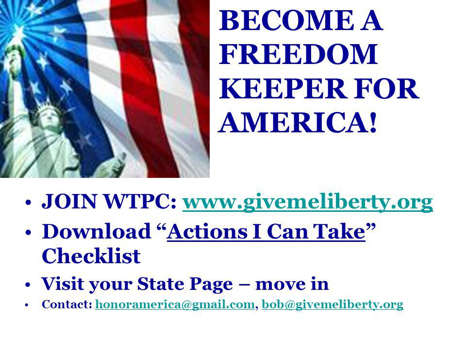 JOIN WTPC: www.givemeliberty.orgwww.givemeliberty.org Download Actions I Can Take Checklist Visit your State Page – move in Contact: honoramerica@gmail.com, bob@givemeliberty.orghonoramerica@gmail.combob@givemeliberty.org BECOME A FREEDOM KEEPER FOR AMERICA!