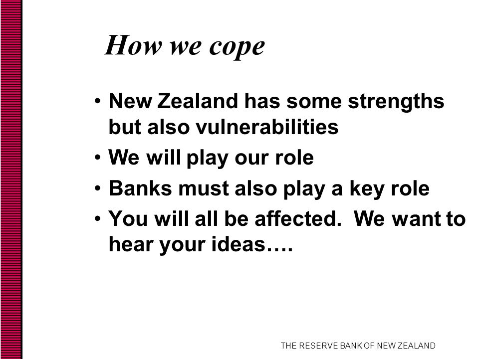 THE RESERVE BANK OF NEW ZEALAND How we cope New Zealand has some strengths but also vulnerabilities We will play our role Banks must also play a key role You will all be affected.