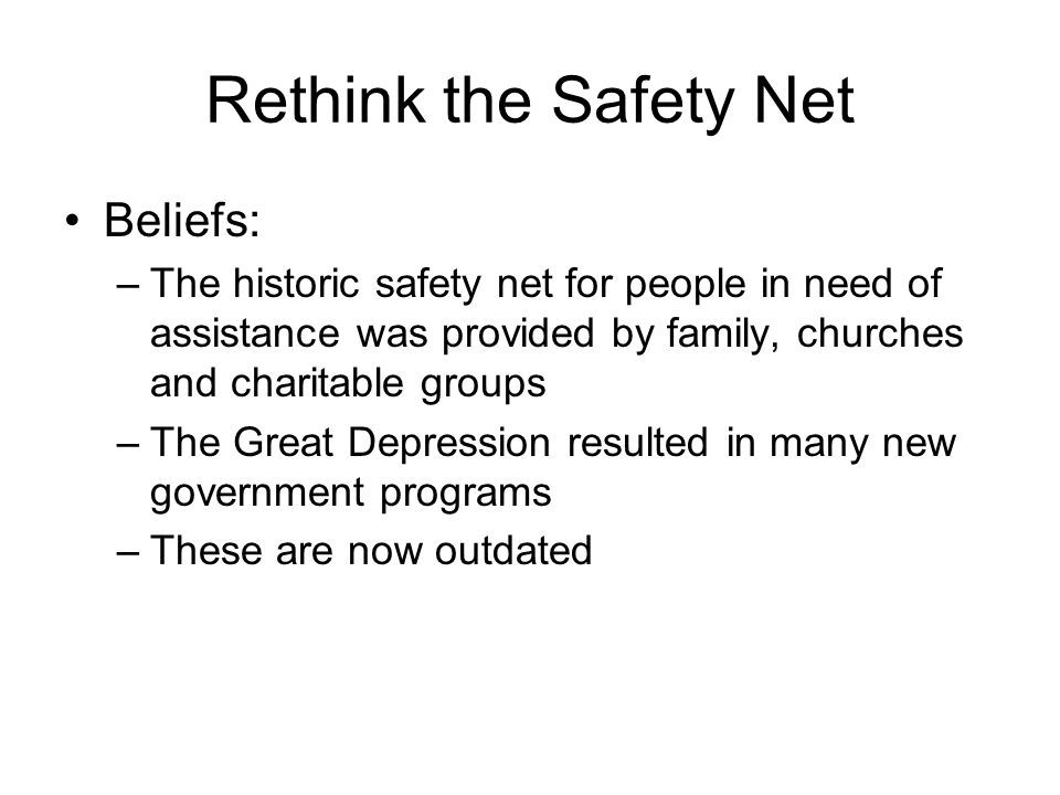Rethink the Safety Net Beliefs: –The historic safety net for people in need of assistance was provided by family, churches and charitable groups –The Great Depression resulted in many new government programs –These are now outdated