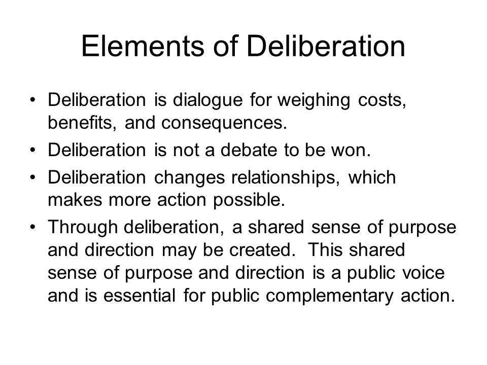 Elements of Deliberation Deliberation is dialogue for weighing costs, benefits, and consequences.