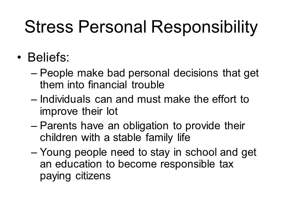 Stress Personal Responsibility Beliefs: –People make bad personal decisions that get them into financial trouble –Individuals can and must make the effort to improve their lot –Parents have an obligation to provide their children with a stable family life –Young people need to stay in school and get an education to become responsible tax paying citizens