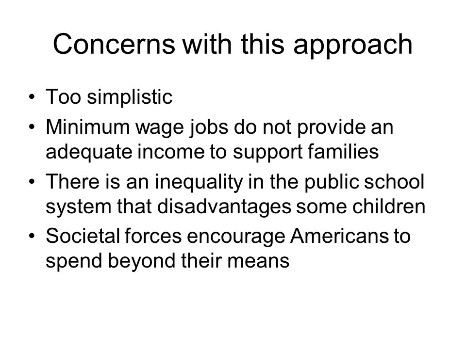 Concerns with this approach Too simplistic Minimum wage jobs do not provide an adequate income to support families There is an inequality in the public school system that disadvantages some children Societal forces encourage Americans to spend beyond their means