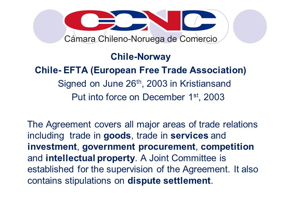 Chile-Norway Chile- EFTA (European Free Trade Association) Signed on June 26 th, 2003 in Kristiansand Put into force on December 1 st, 2003 The Agreement covers all major areas of trade relations including trade in goods, trade in services and investment, government procurement, competition and intellectual property.