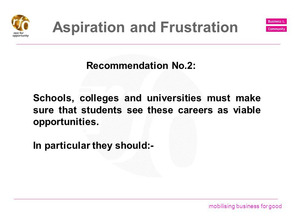 mobilising business for good Aspiration and Frustration Recommendation No.2: Schools, colleges and universities must make sure that students see these