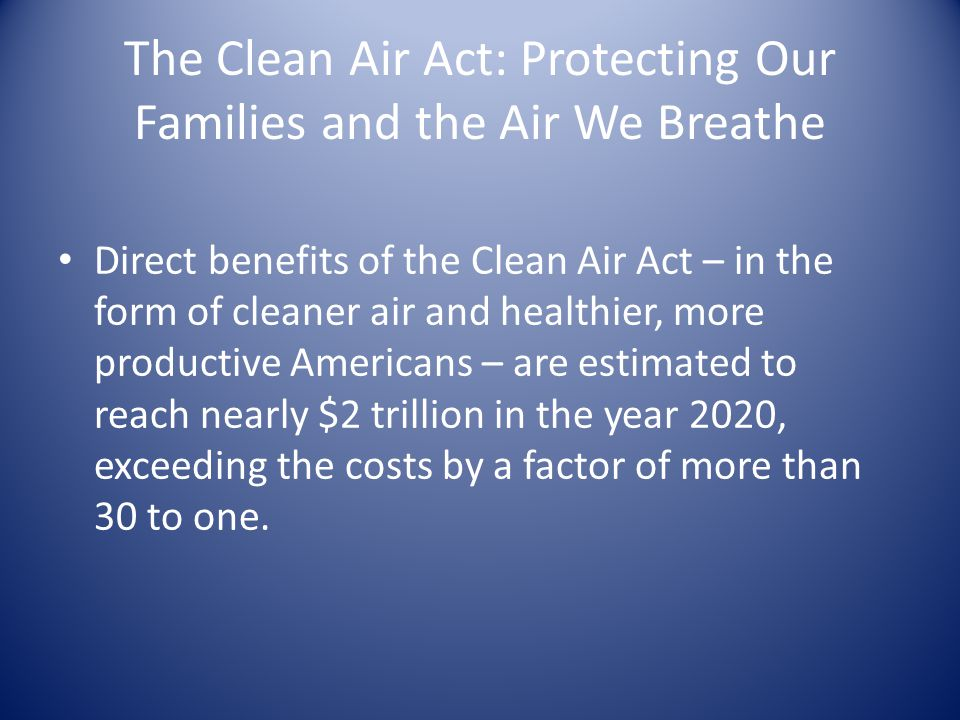 The Clean Air Act: Protecting Our Families and the Air We Breathe Direct benefits of the Clean Air Act – in the form of cleaner air and healthier, more productive Americans – are estimated to reach nearly $2 trillion in the year 2020, exceeding the costs by a factor of more than 30 to one.