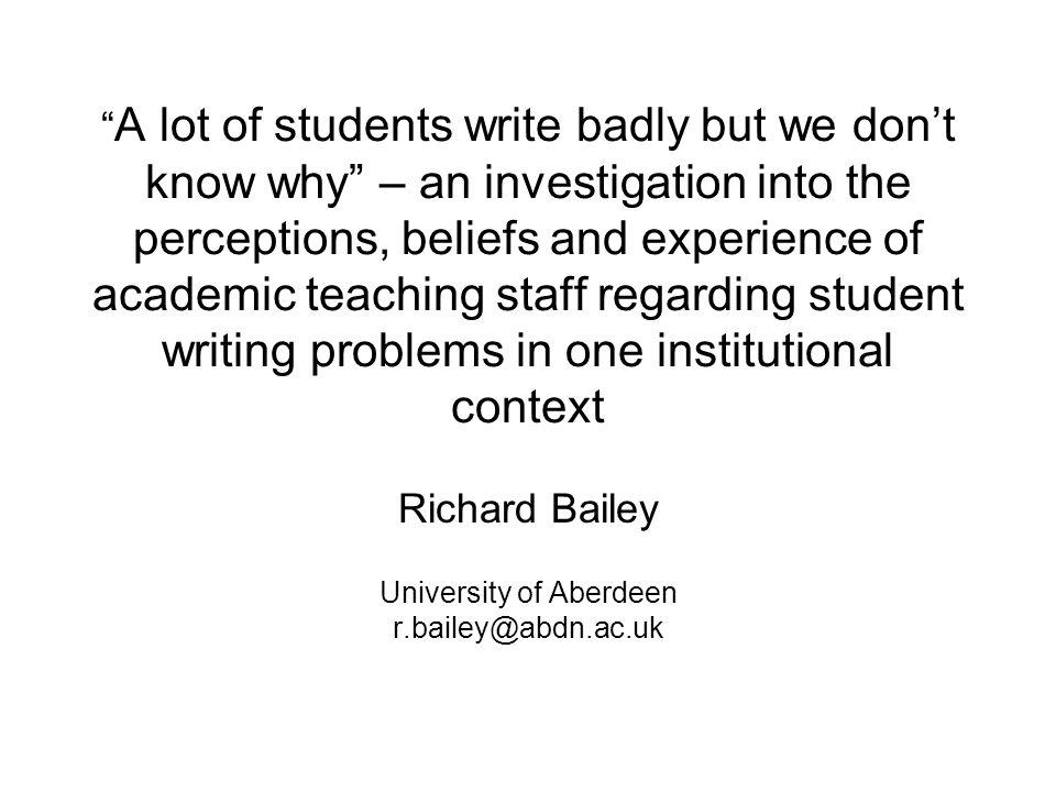 A lot of students write badly but we don't know why – an investigation into the perceptions, beliefs and experience of academic teaching staff regarding student writing problems in one institutional context Richard Bailey University of Aberdeen r.bailey@abdn.ac.uk
