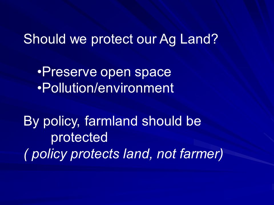 Should we protect our Ag Land? Preserve open space Pollution/environment By policy, farmland should be protected ( policy protects land, not farmer)
