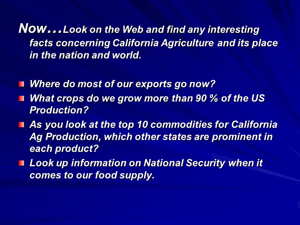 Now … Look on the Web and find any interesting facts concerning California Agriculture and its place in the nation and world. Where do most of our exp