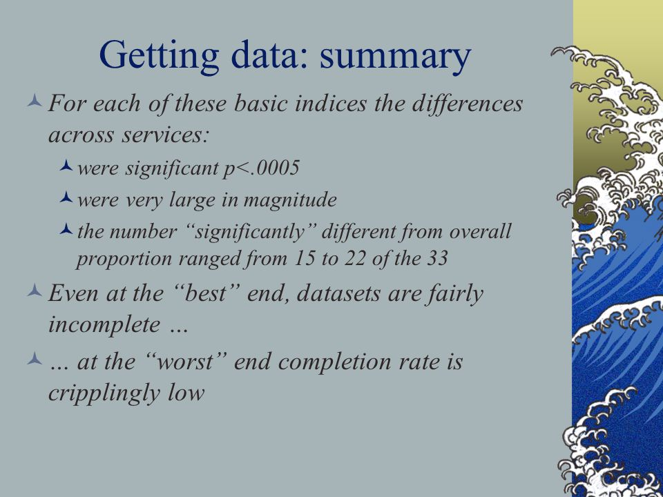 Getting data: summary For each of these basic indices the differences across services: were significant p<.0005 were very large in magnitude the numbe