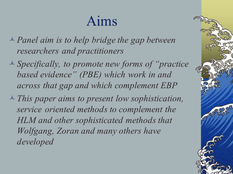 "Aims Panel aim is to help bridge the gap between researchers and practitioners Specifically, to promote new forms of ""practice based evidence"" (PBE) w"