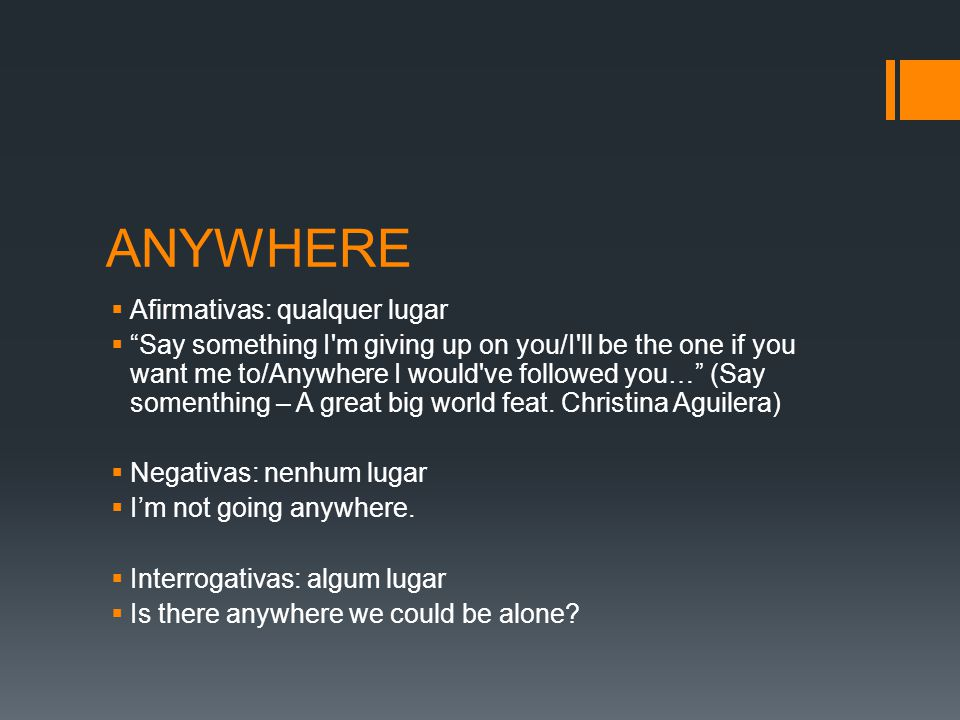 ANYWHERE  Afirmativas: qualquer lugar  Say something I m giving up on you/I ll be the one if you want me to/Anywhere I would ve followed you… (Say somenthing – A great big world feat.