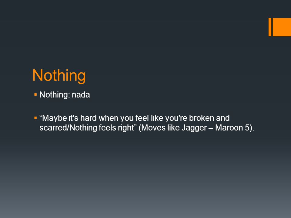 Nothing  Nothing: nada  Maybe it s hard when you feel like you re broken and scarred/Nothing feels right (Moves like Jagger – Maroon 5).