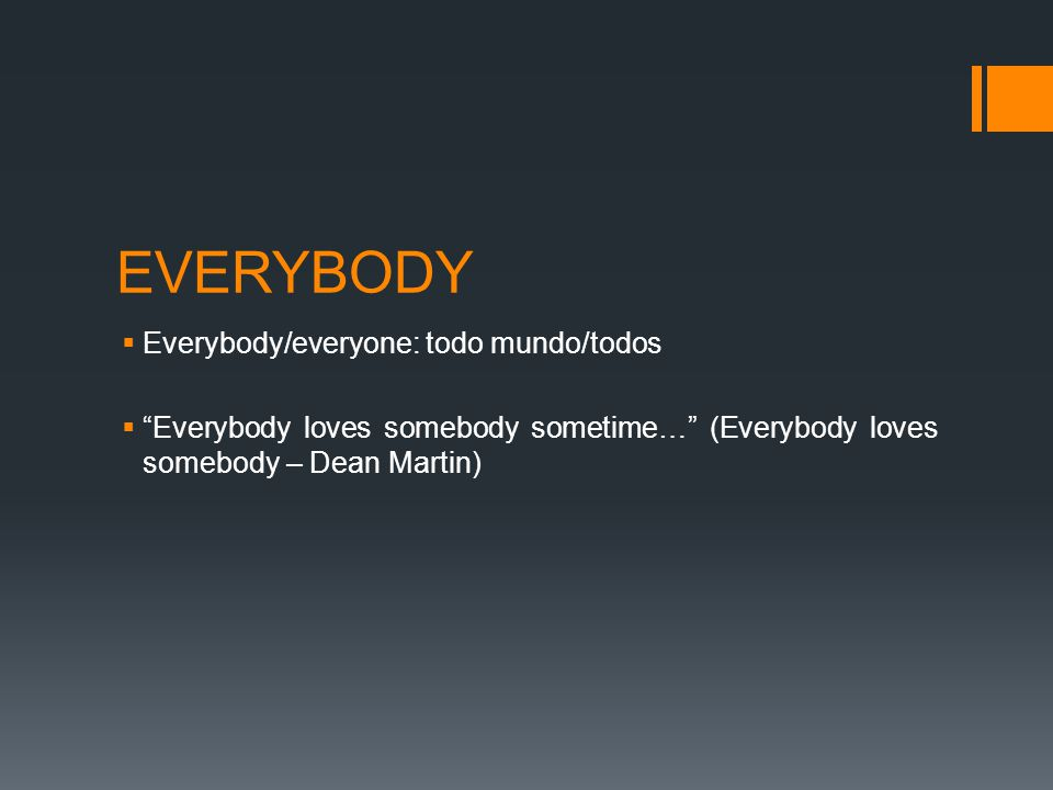 EVERYBODY  Everybody/everyone: todo mundo/todos  Everybody loves somebody sometime… (Everybody loves somebody – Dean Martin)