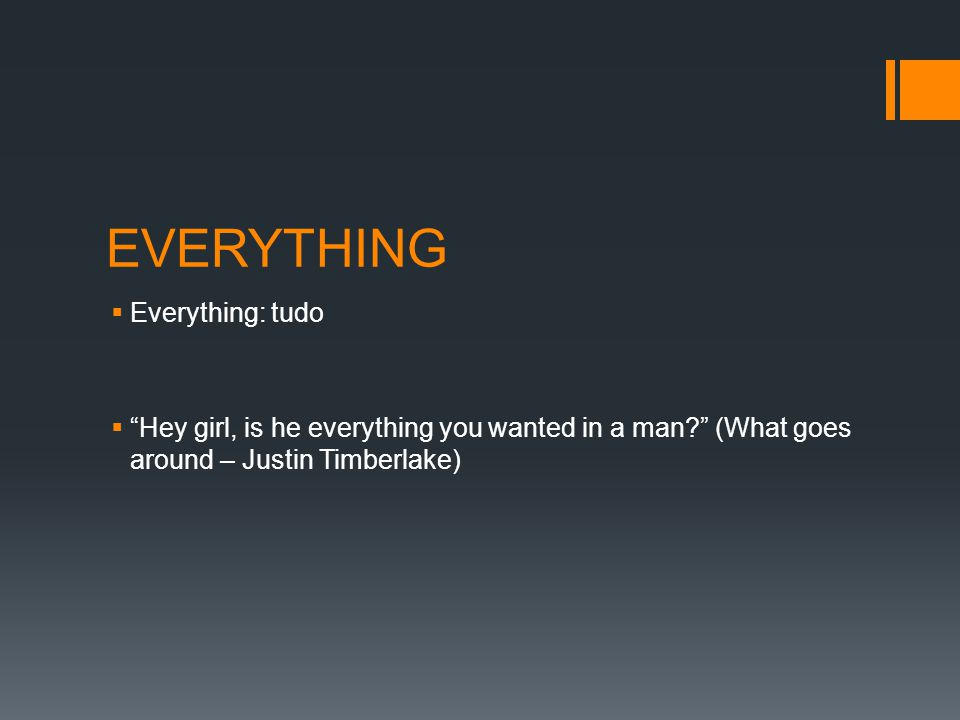 EVERYTHING  Everything: tudo  Hey girl, is he everything you wanted in a man (What goes around – Justin Timberlake)