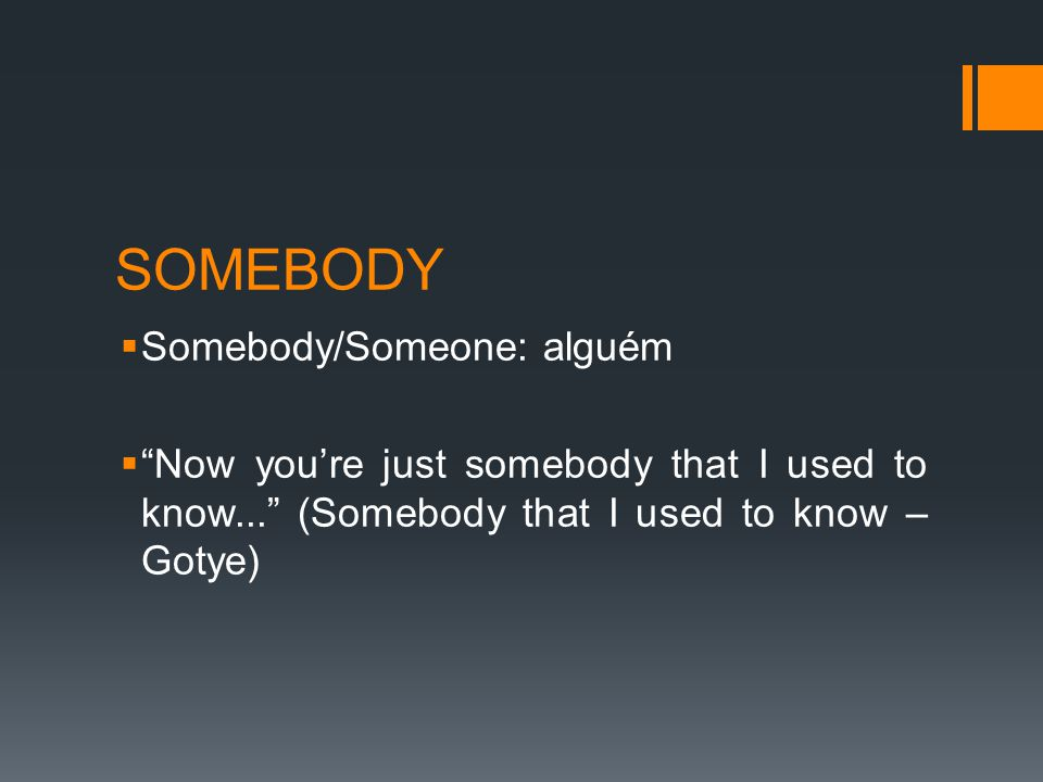 SOMEBODY  Somebody/Someone: alguém  Now you're just somebody that I used to know... (Somebody that I used to know – Gotye)