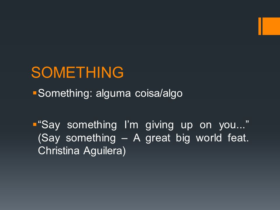 SOMETHING  Something: alguma coisa/algo  Say something I'm giving up on you... (Say something – A great big world feat.