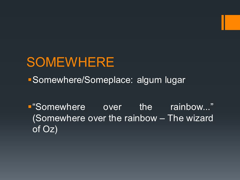 SOMEWHERE  Somewhere/Someplace: algum lugar  Somewhere over the rainbow... (Somewhere over the rainbow – The wizard of Oz)