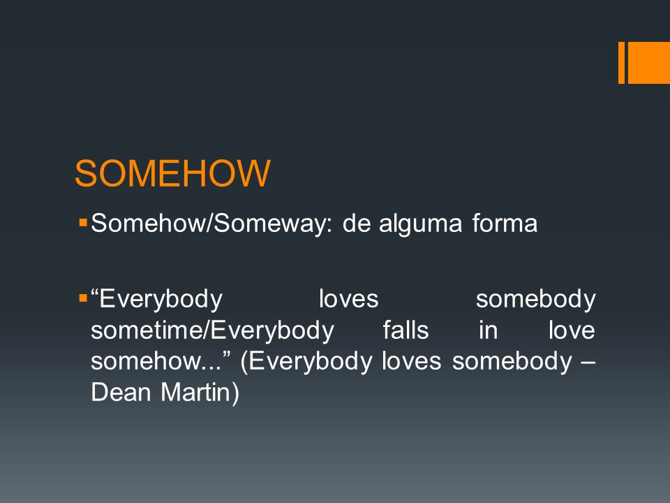 SOMEHOW  Somehow/Someway: de alguma forma  Everybody loves somebody sometime/Everybody falls in love somehow... (Everybody loves somebody – Dean Martin)