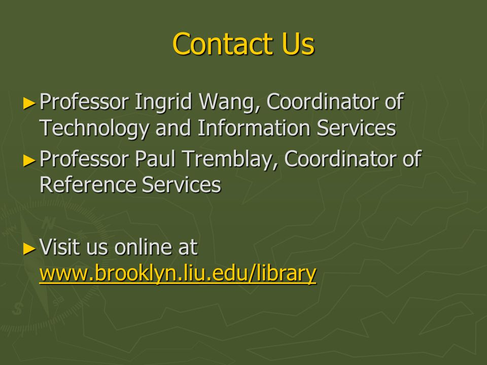 Contact Us ► Professor Ingrid Wang, Coordinator of Technology and Information Services ► Professor Paul Tremblay, Coordinator of Reference Services ► Visit us online at www.brooklyn.liu.edu/library www.brooklyn.liu.edu/library