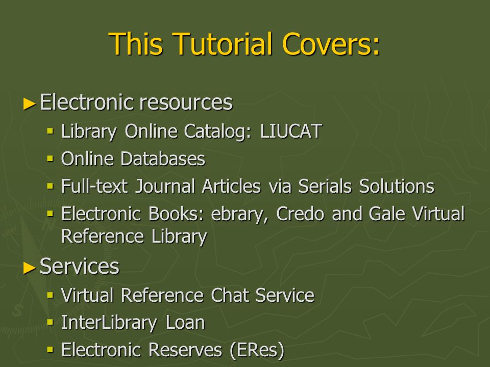 This Tutorial Covers: ► Electronic resources  Library Online Catalog: LIUCAT  Online Databases  Full-text Journal Articles via Serials Solutions 