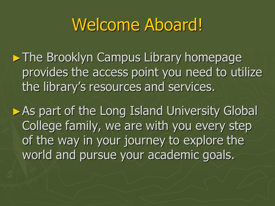 Welcome Aboard! ► The Brooklyn Campus Library homepage provides the access point you need to utilize the library's resources and services. ► As part o