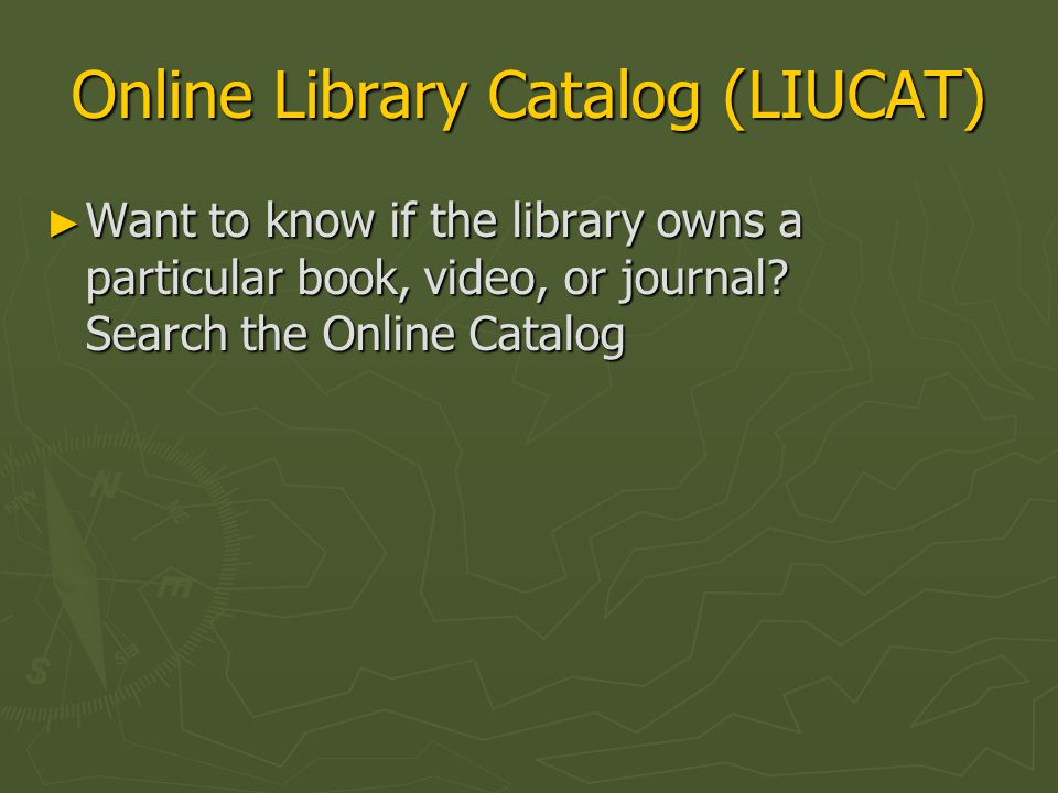 Online Library Catalog (LIUCAT) ► Want to know if the library owns a particular book, video, or journal.
