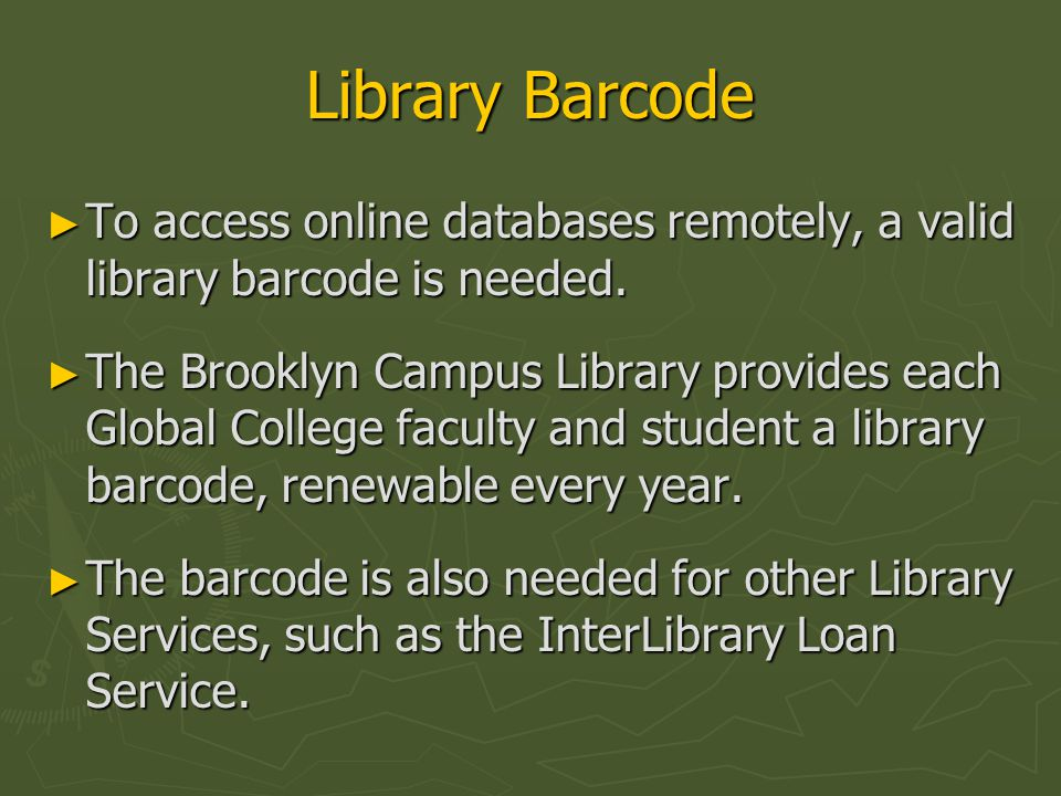 Library Barcode ► To access online databases remotely, a valid library barcode is needed. ► The Brooklyn Campus Library provides each Global College f