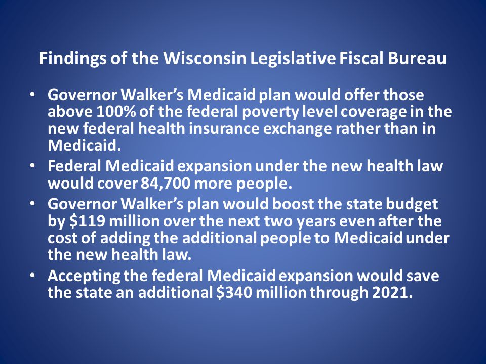 Findings of the Wisconsin Legislative Fiscal Bureau Governor Walker's Medicaid plan would offer those above 100% of the federal poverty level coverage in the new federal health insurance exchange rather than in Medicaid.