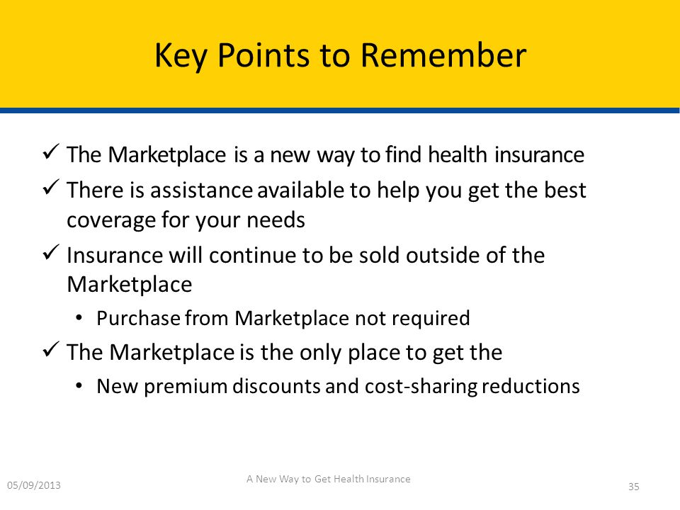 The Marketplace is a new way to find health insurance There is assistance available to help you get the best coverage for your needs Insurance will continue to be sold outside of the Marketplace Purchase from Marketplace not required The Marketplace is the only place to get the New premium discounts and cost-sharing reductions Key Points to Remember 05/09/2013 A New Way to Get Health Insurance 35