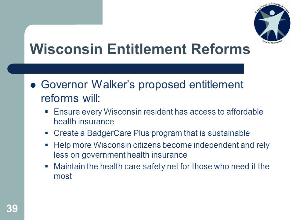 39 Wisconsin Entitlement Reforms Governor Walker's proposed entitlement reforms will:  Ensure every Wisconsin resident has access to affordable health insurance  Create a BadgerCare Plus program that is sustainable  Help more Wisconsin citizens become independent and rely less on government health insurance  Maintain the health care safety net for those who need it the most