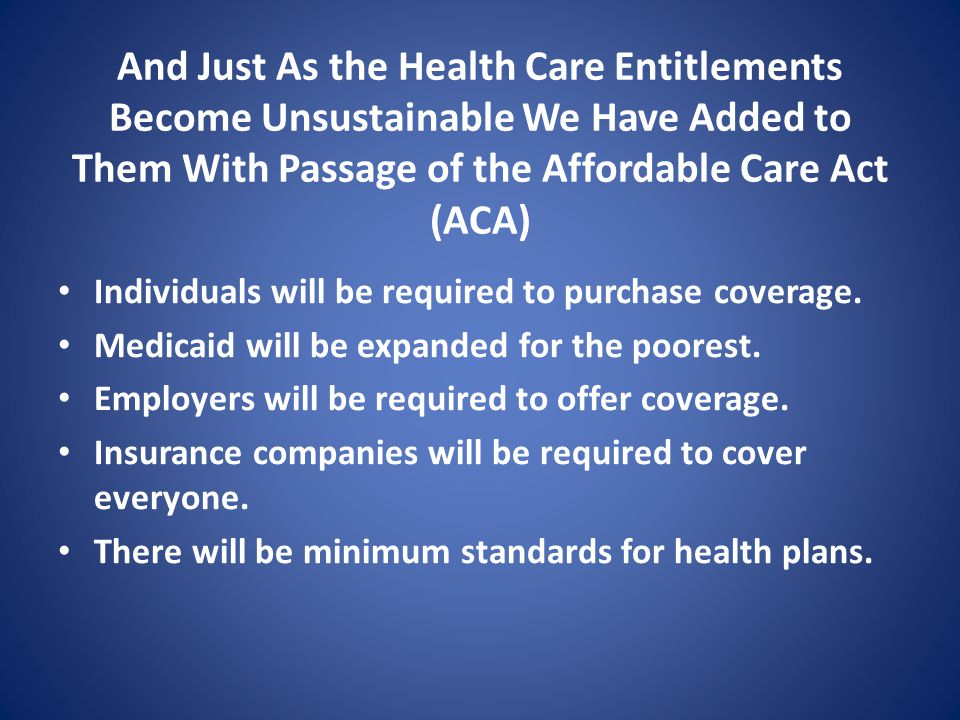 And Just As the Health Care Entitlements Become Unsustainable We Have Added to Them With Passage of the Affordable Care Act (ACA) Individuals will be required to purchase coverage.